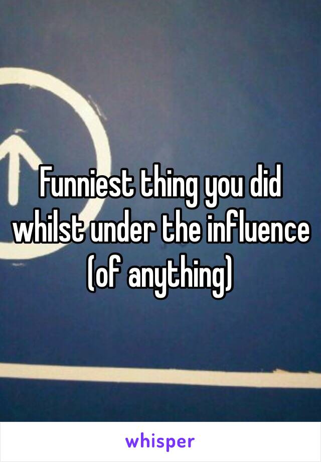 Funniest thing you did whilst under the influence (of anything)