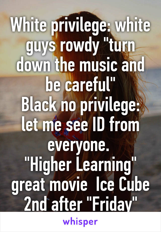 "White privilege: white guys rowdy ""turn down the music and be careful"" Black no privilege: let me see ID from everyone.  ""Higher Learning"" great movie  Ice Cube 2nd after ""Friday"""
