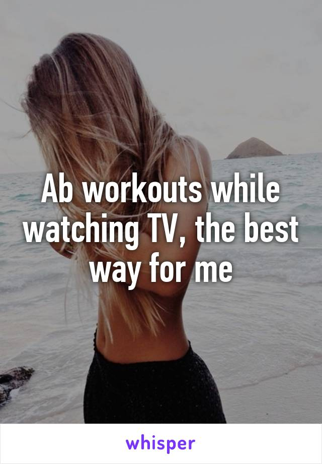 Ab workouts while watching TV, the best way for me