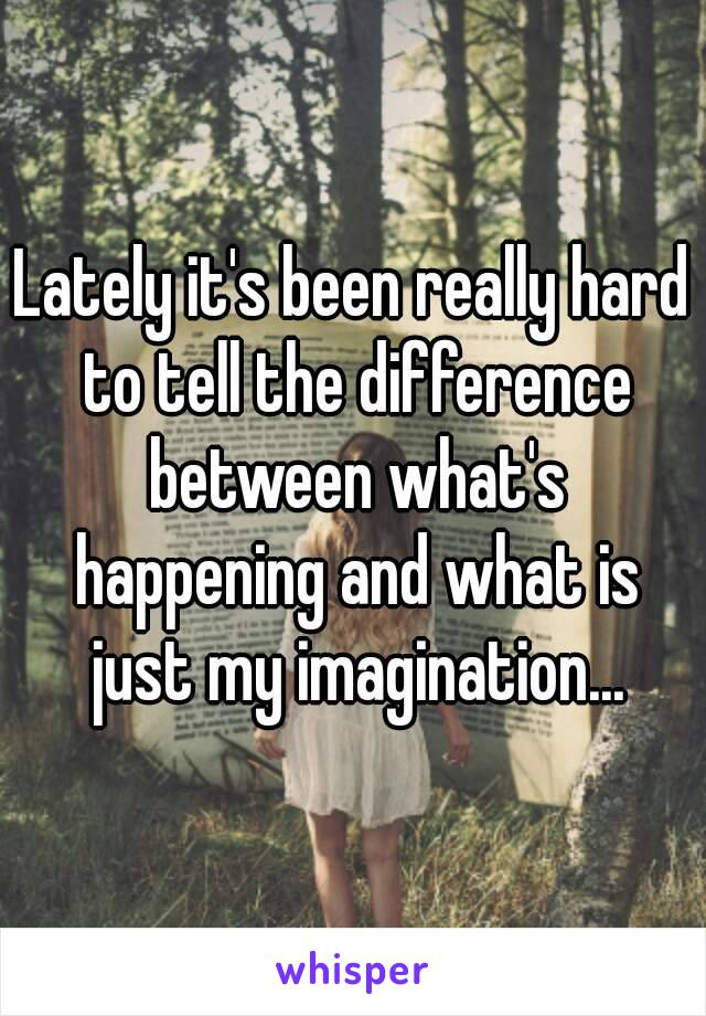 Lately it's been really hard to tell the difference between what's happening and what is just my imagination...