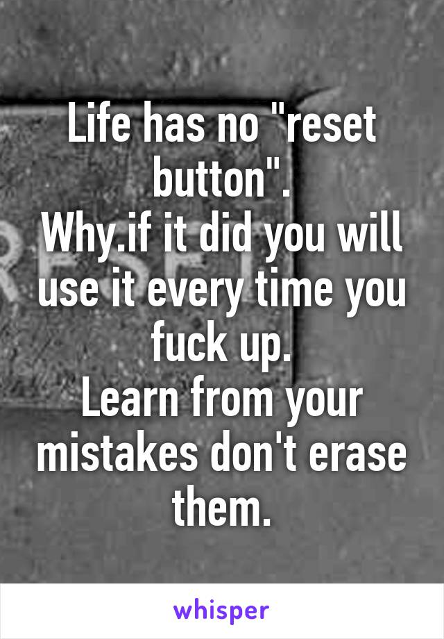 "Life has no ""reset button"". Why.if it did you will use it every time you fuck up. Learn from your mistakes don't erase them."