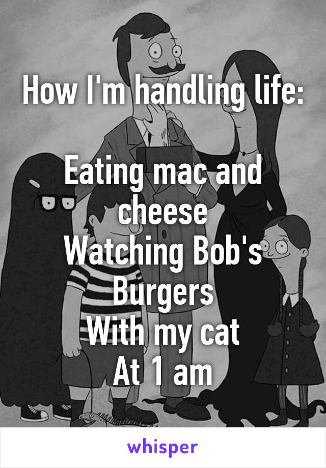 How I'm handling life:  Eating mac and cheese Watching Bob's Burgers With my cat At 1 am