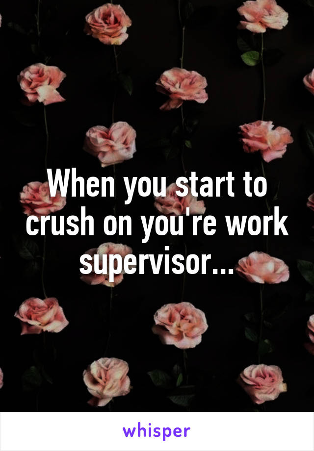 When you start to crush on you're work supervisor...