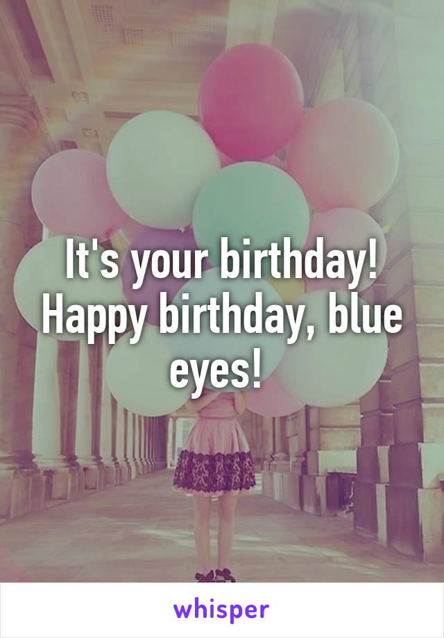 It's your birthday! Happy birthday, blue eyes!