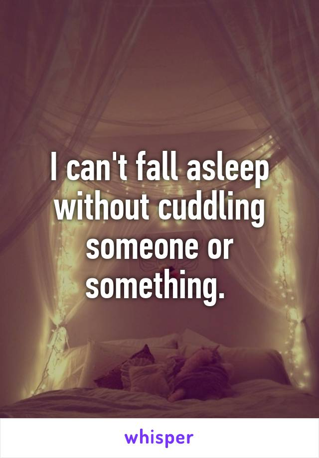 I can't fall asleep without cuddling someone or something.