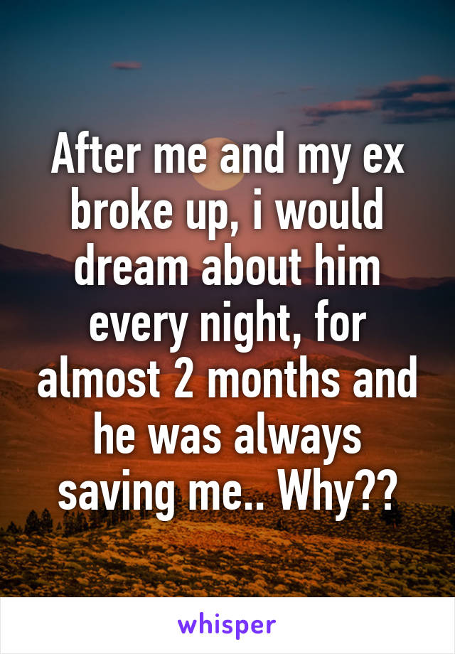 After me and my ex broke up, i would dream about him every night, for almost 2 months and he was always saving me.. Why??