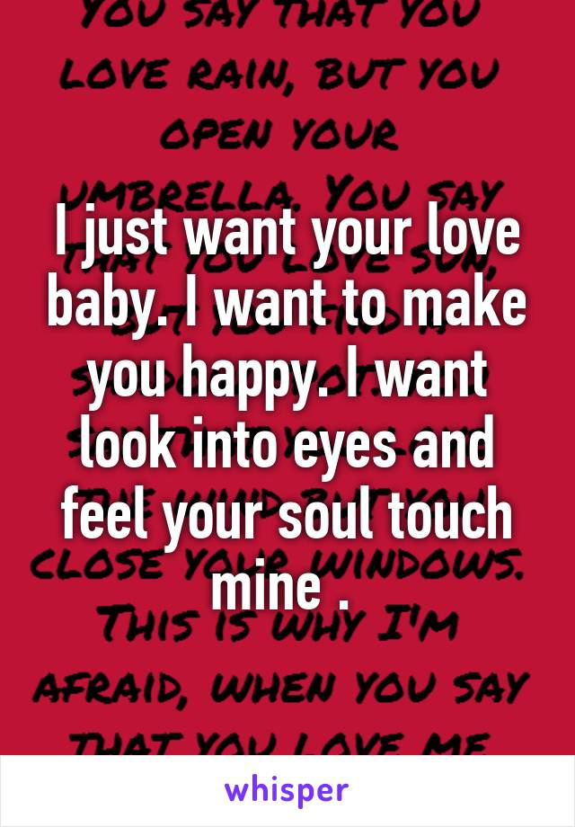 I just want your love baby. I want to make you happy. I want look into eyes and feel your soul touch mine .