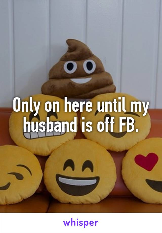 Only on here until my husband is off FB.
