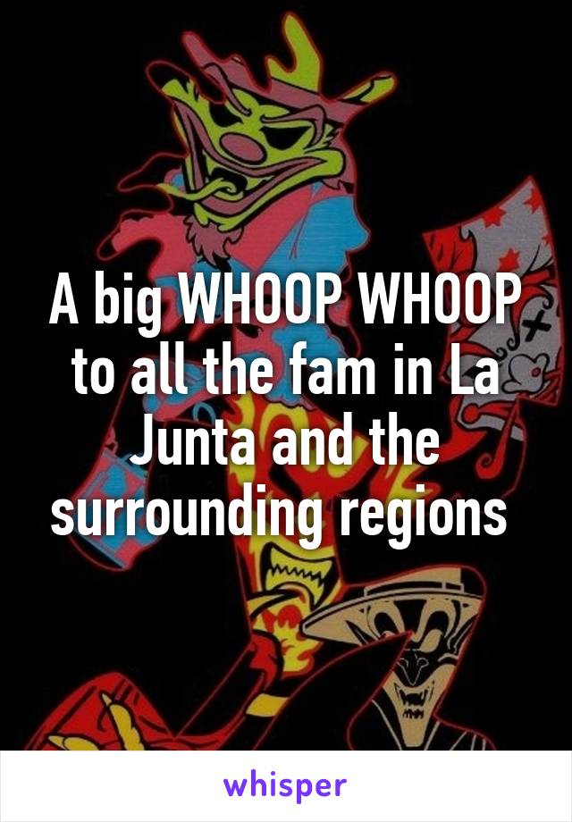 A big WHOOP WHOOP to all the fam in La Junta and the surrounding regions