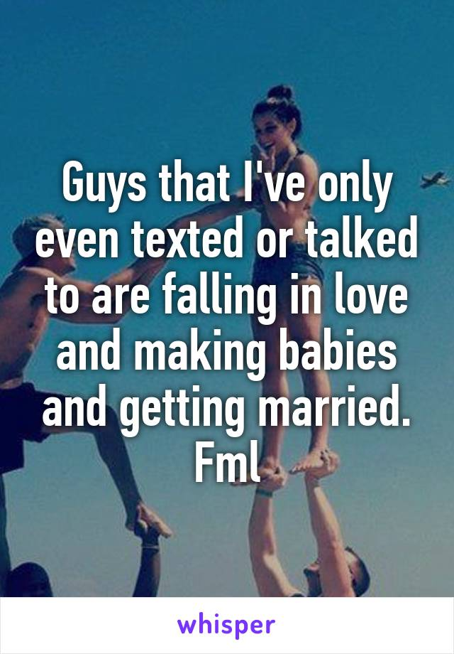 Guys that I've only even texted or talked to are falling in love and making babies and getting married. Fml