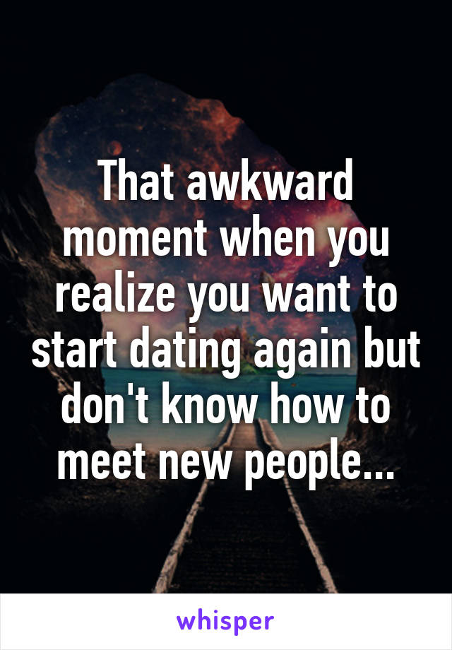 That awkward moment when you realize you want to start dating again but don't know how to meet new people...