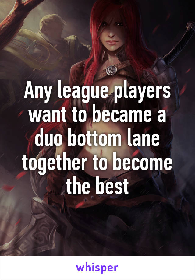 Any league players want to became a duo bottom lane together to become the best