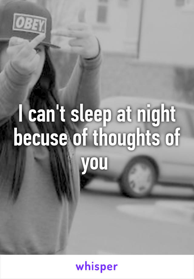 I can't sleep at night becuse of thoughts of you