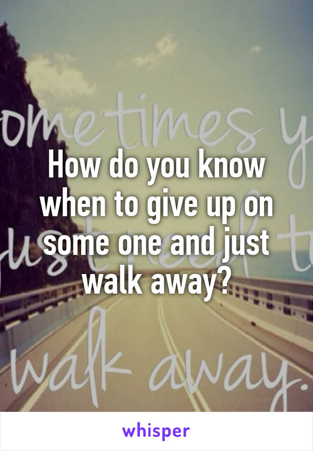 How do you know when to give up on some one and just walk away?