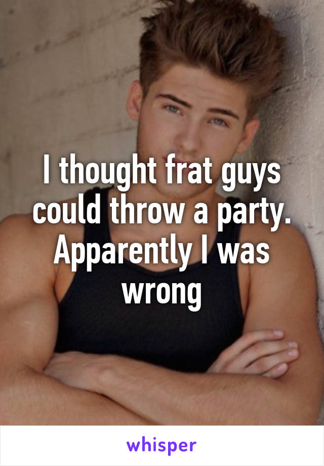 I thought frat guys could throw a party. Apparently I was wrong