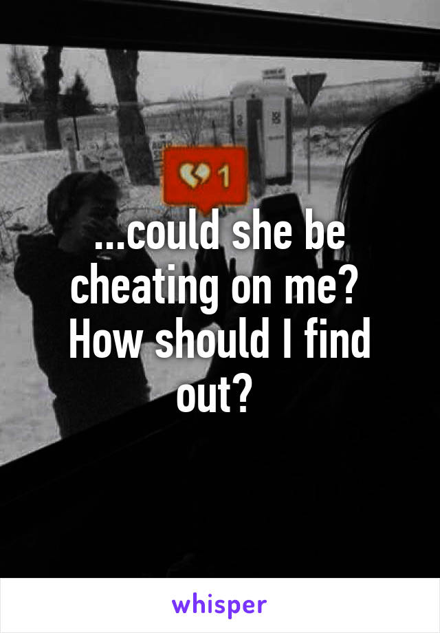 ...could she be cheating on me?  How should I find out?