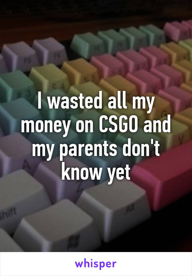 I wasted all my money on CSGO and my parents don't know yet