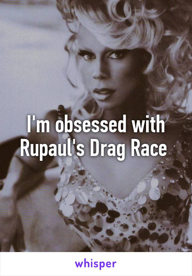 I'm obsessed with Rupaul's Drag Race