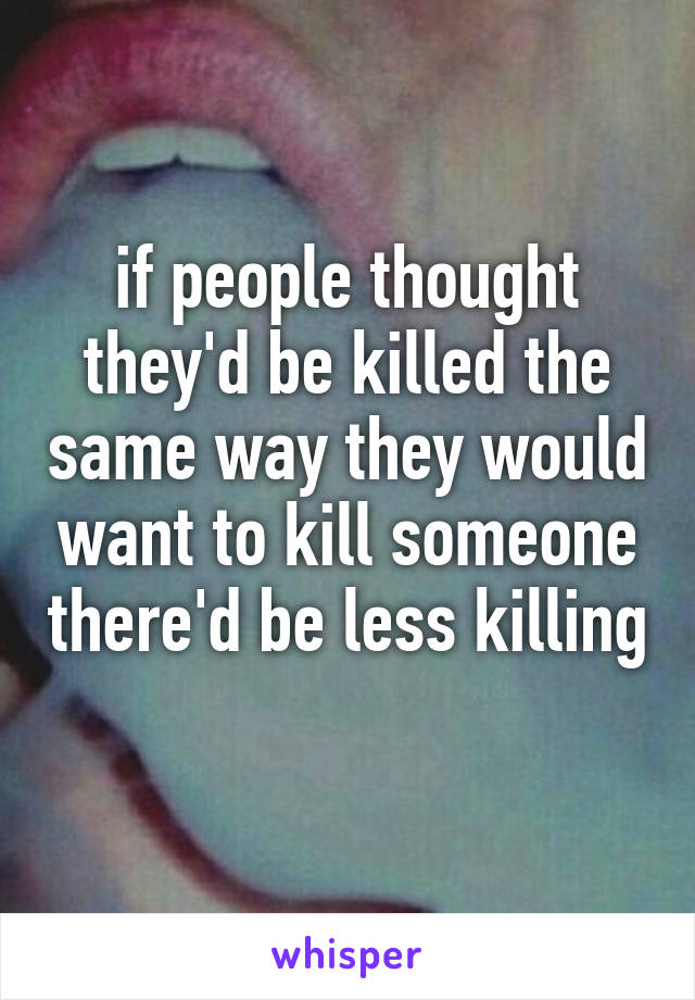 if people thought they'd be killed the same way they would want to kill someone there'd be less killing