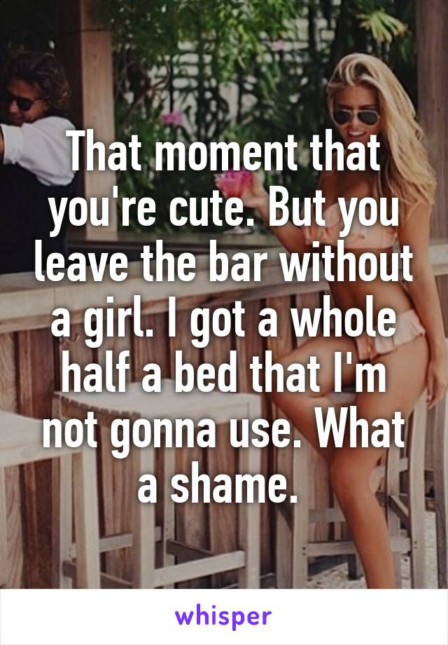 That moment that you're cute. But you leave the bar without a girl. I got a whole half a bed that I'm not gonna use. What a shame.