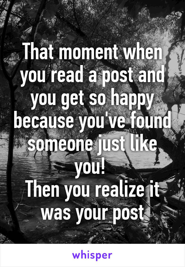 That moment when you read a post and you get so happy because you've found someone just like you!  Then you realize it was your post