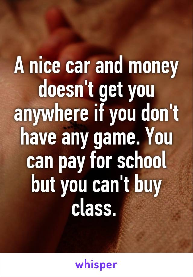 A nice car and money doesn't get you anywhere if you don't have any game. You can pay for school but you can't buy class.