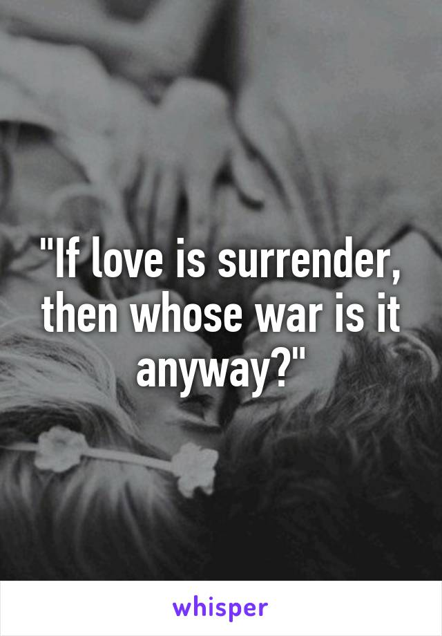 """""""If love is surrender, then whose war is it anyway?"""""""