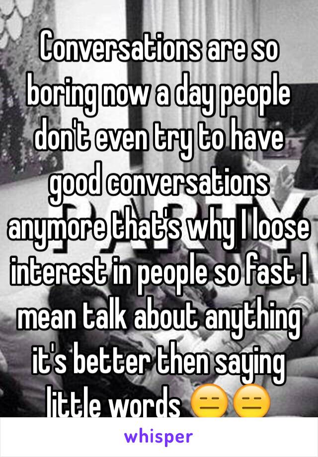 Conversations are so boring now a day people don't even try to have good conversations anymore that's why I loose interest in people so fast I mean talk about anything it's better then saying little words 😑😑