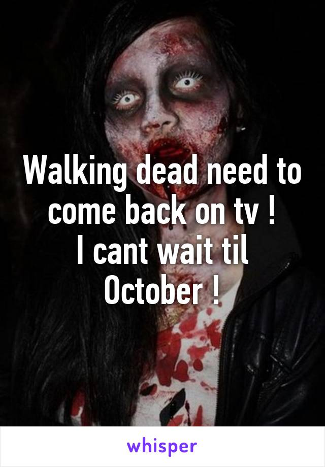 Walking dead need to come back on tv ! I cant wait til October !