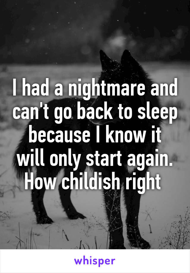 I had a nightmare and can't go back to sleep because I know it will only start again. How childish right