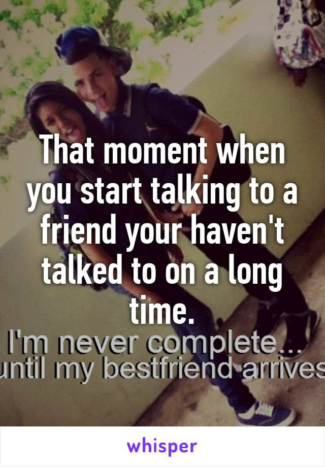 That moment when you start talking to a friend your haven't talked to on a long time.