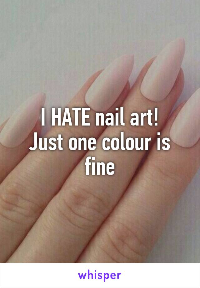 I HATE nail art! Just one colour is fine