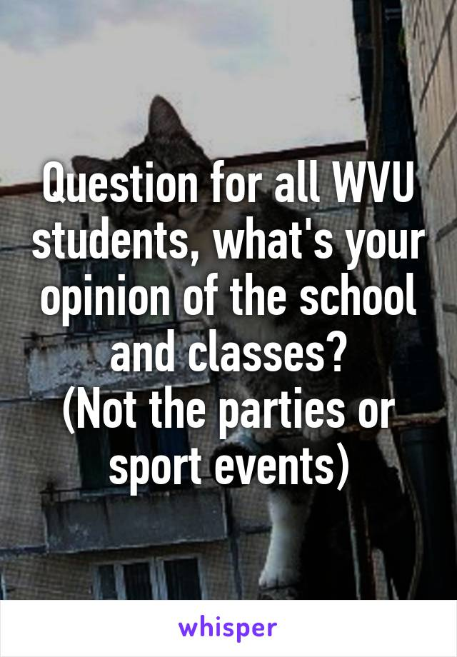 Question for all WVU students, what's your opinion of the school and classes? (Not the parties or sport events)