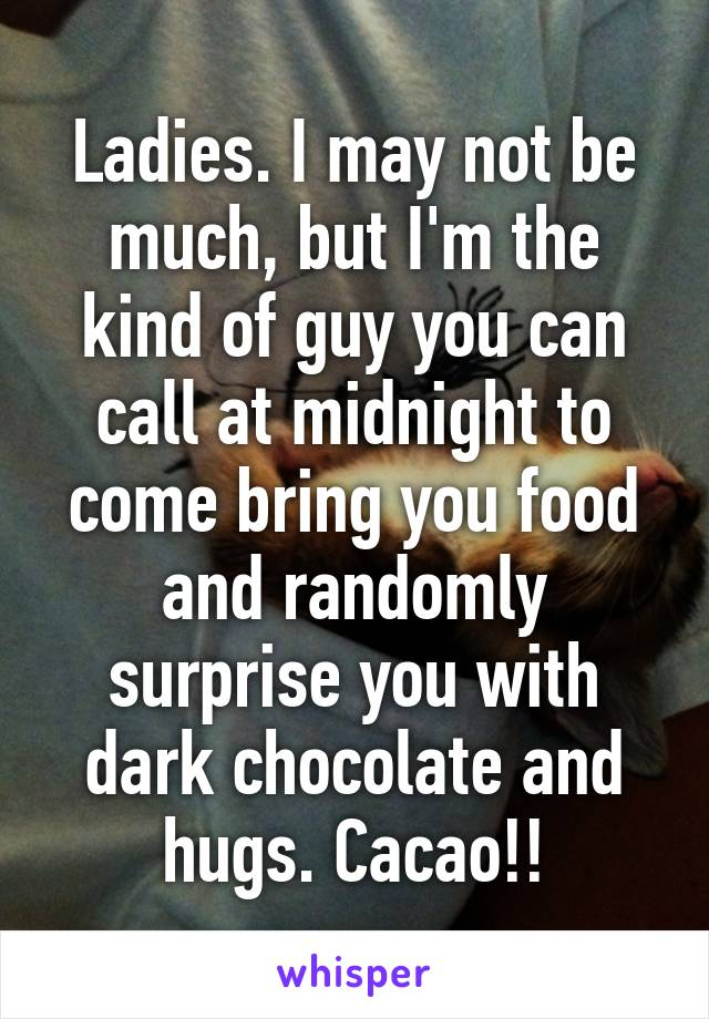 Ladies. I may not be much, but I'm the kind of guy you can call at midnight to come bring you food and randomly surprise you with dark chocolate and hugs. Cacao!!