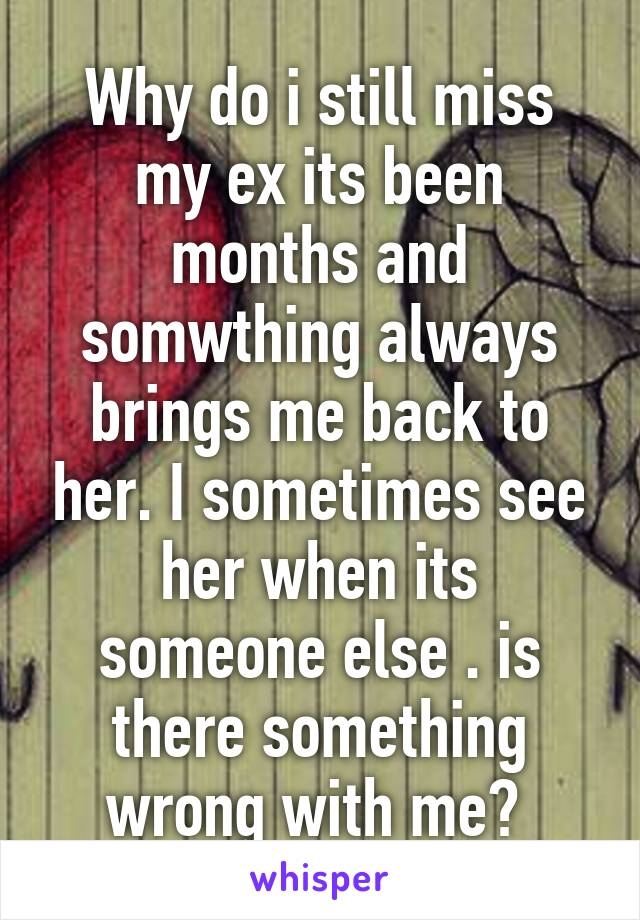 Why do i still miss my ex its been months and somwthing always brings me back to her. I sometimes see her when its someone else . is there something wrong with me?