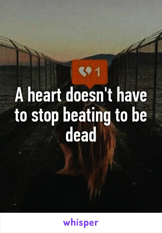 A heart doesn't have to stop beating to be dead
