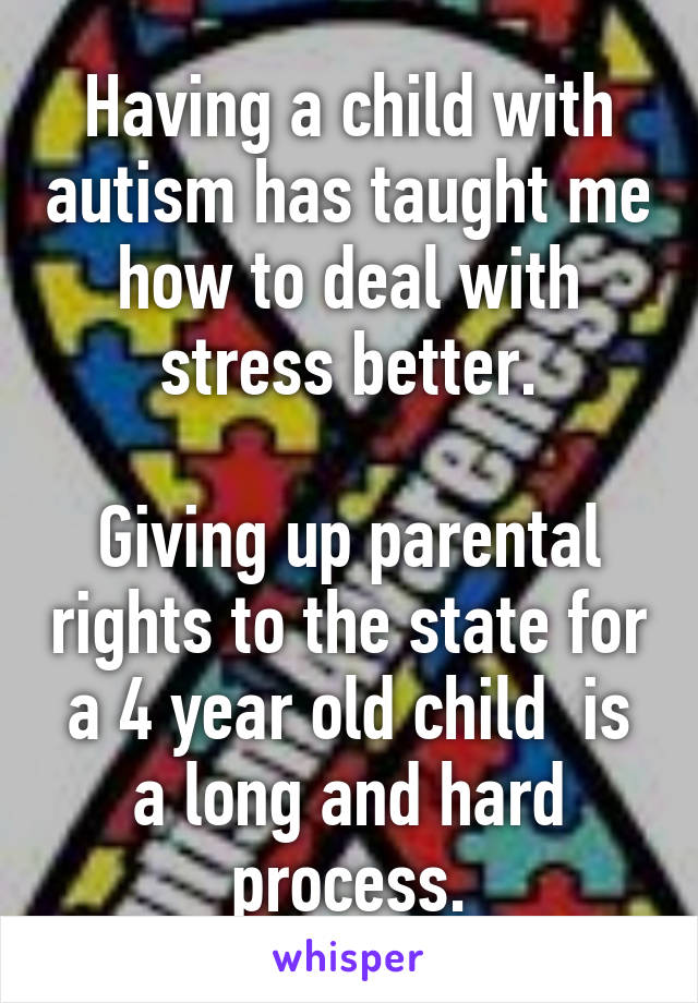 Having a child with autism has taught me how to deal with stress better.  Giving up parental rights to the state for a 4 year old child  is a long and hard process.
