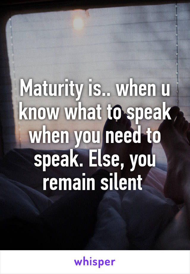 Maturity is.. when u know what to speak when you need to speak. Else, you remain silent