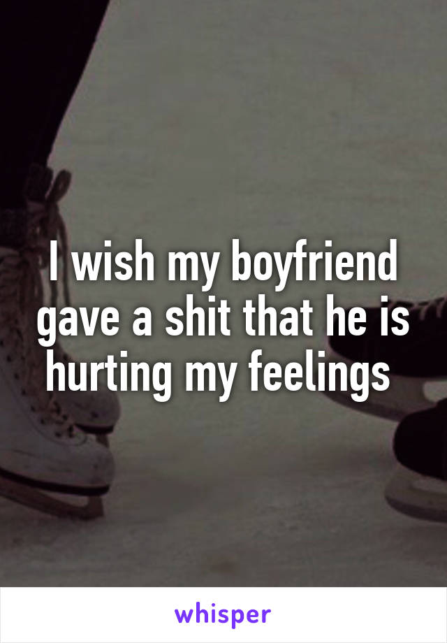 I wish my boyfriend gave a shit that he is hurting my feelings