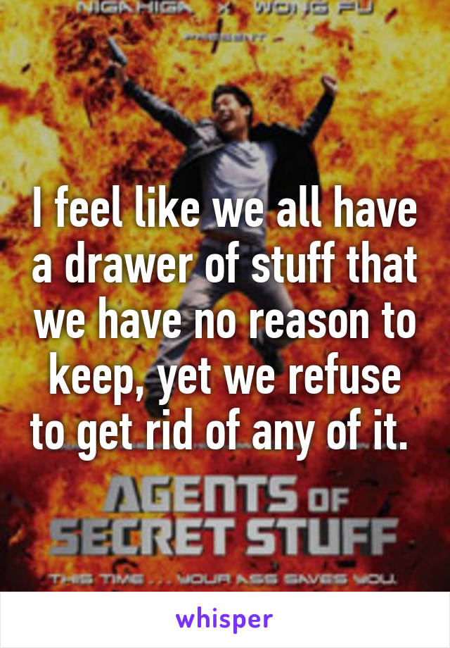 I feel like we all have a drawer of stuff that we have no reason to keep, yet we refuse to get rid of any of it.