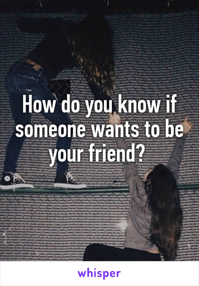 How do you know if someone wants to be your friend?