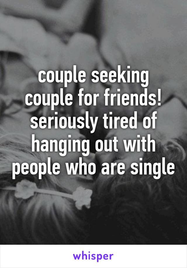 couple seeking couple for friends! seriously tired of hanging out with people who are single