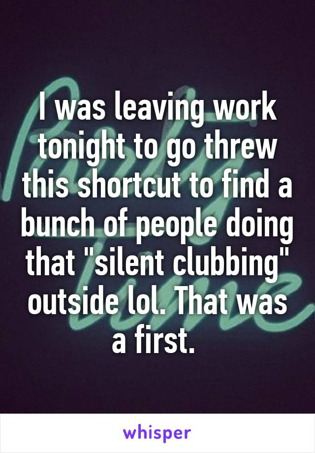 "I was leaving work tonight to go threw this shortcut to find a bunch of people doing that ""silent clubbing"" outside lol. That was a first."