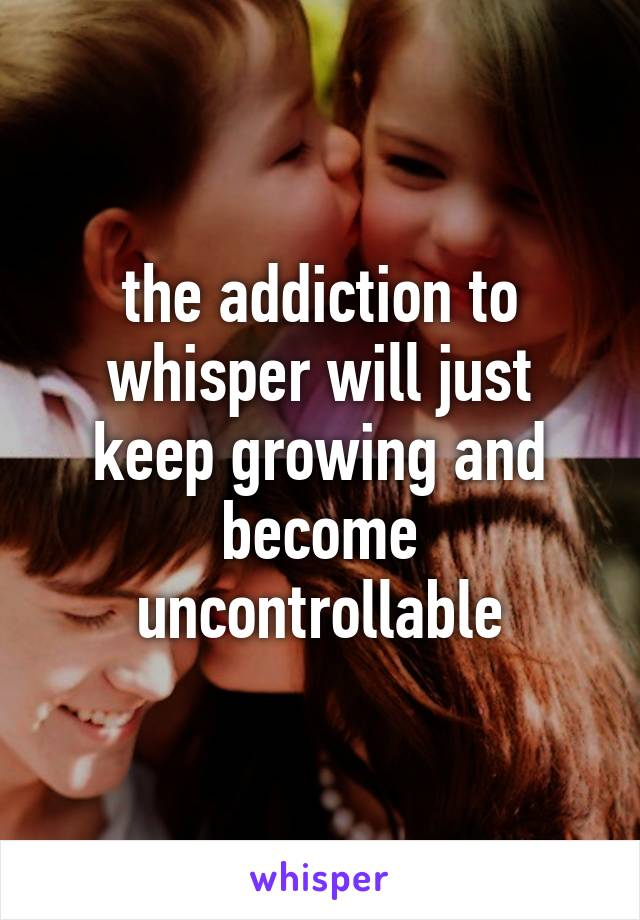 the addiction to whisper will just keep growing and become uncontrollable