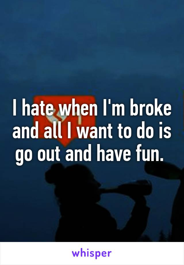 I hate when I'm broke and all I want to do is go out and have fun.