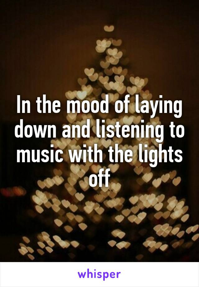 In the mood of laying down and listening to music with the lights off