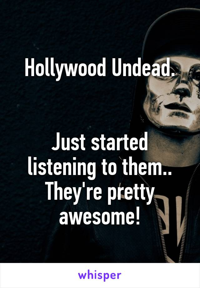 Hollywood Undead.   Just started listening to them.. They're pretty awesome!