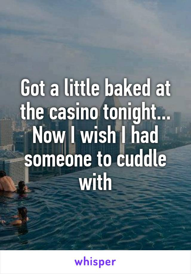 Got a little baked at the casino tonight... Now I wish I had someone to cuddle with