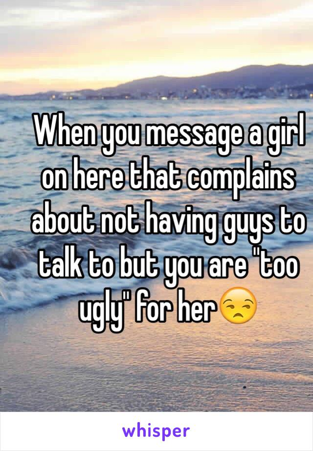 """When you message a girl on here that complains about not having guys to talk to but you are """"too ugly"""" for her😒"""