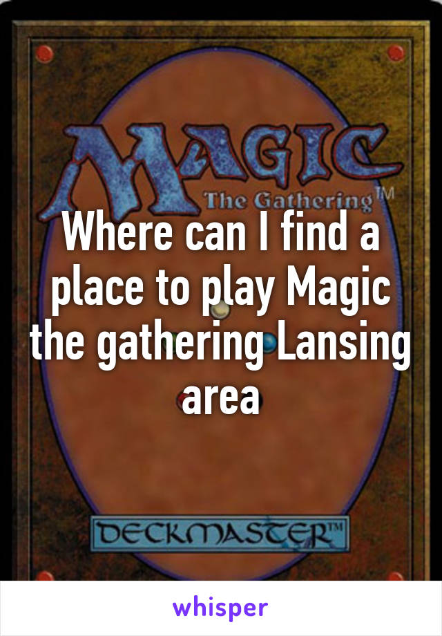 Where can I find a place to play Magic the gathering Lansing area